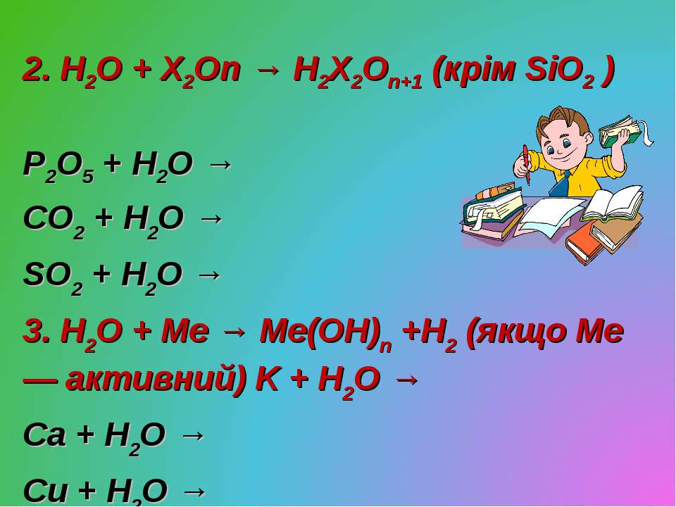 2. H2O + X2On → H2X2On+1 (крім SiO2 ) P2O5 + H2O → CO2 + H2O → SO2 + H2O → 3....