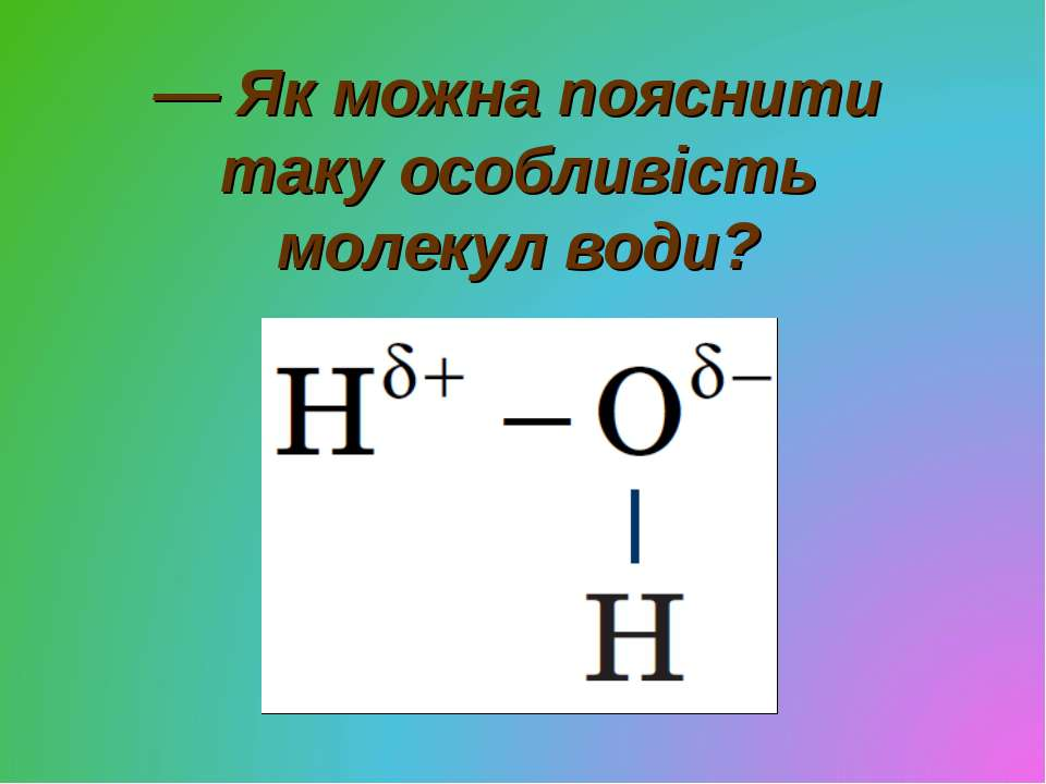 — Як можна пояснити таку особливість молекул води?