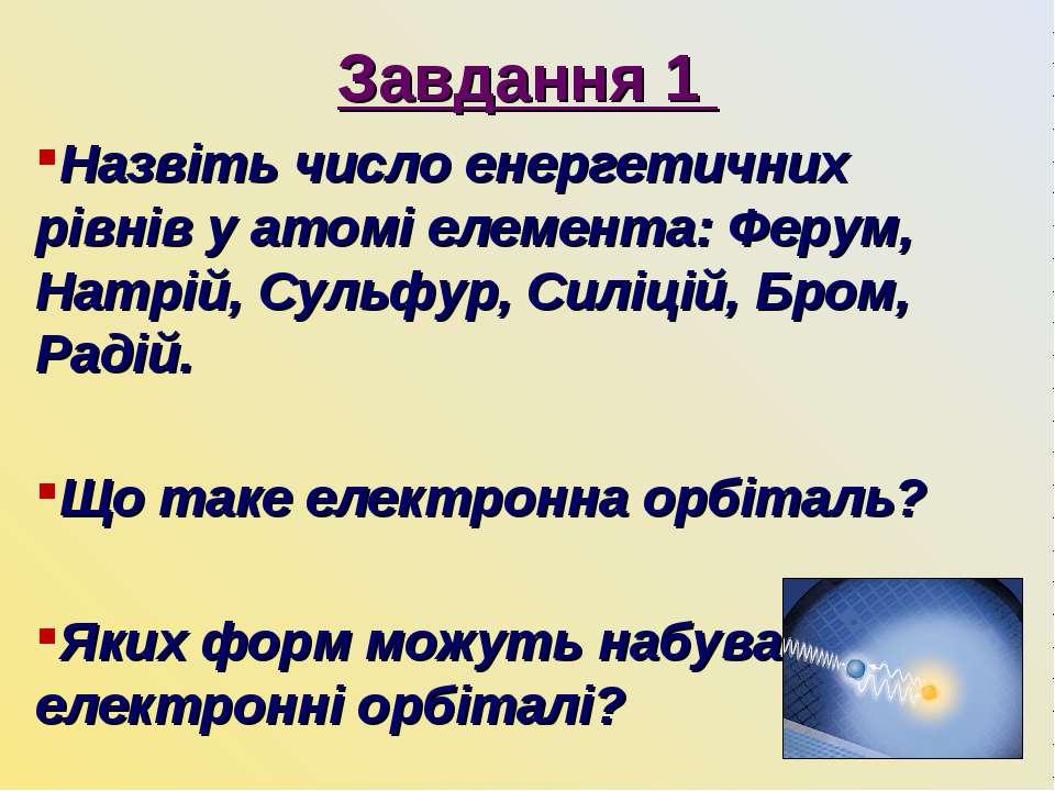 Завдання 1 Назвіть число енергетичних рівнів у атомі елемента: Ферум, Натрій,...