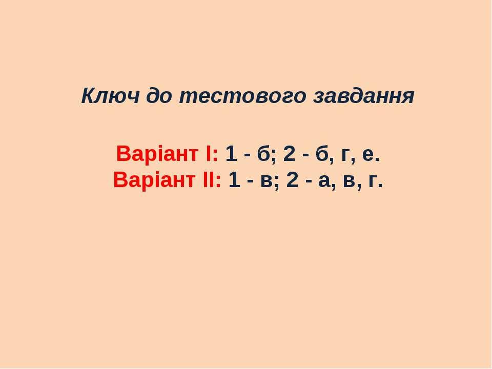 Ключ до тестового завдання Варіант І: 1 - б; 2 - б, г, е. Варіант ІІ: 1 - в; ...