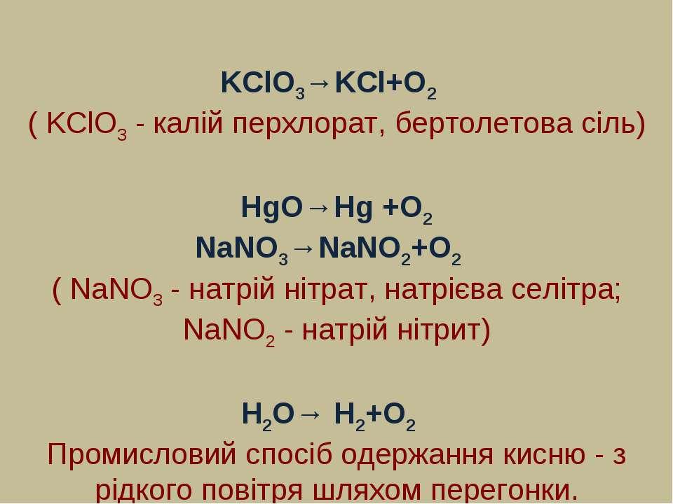 KClO3→KCl+O2 ( KClO3 - калій перхлорат, бертолетова сіль) HgO→Hg +O2 NaNO3→Na...