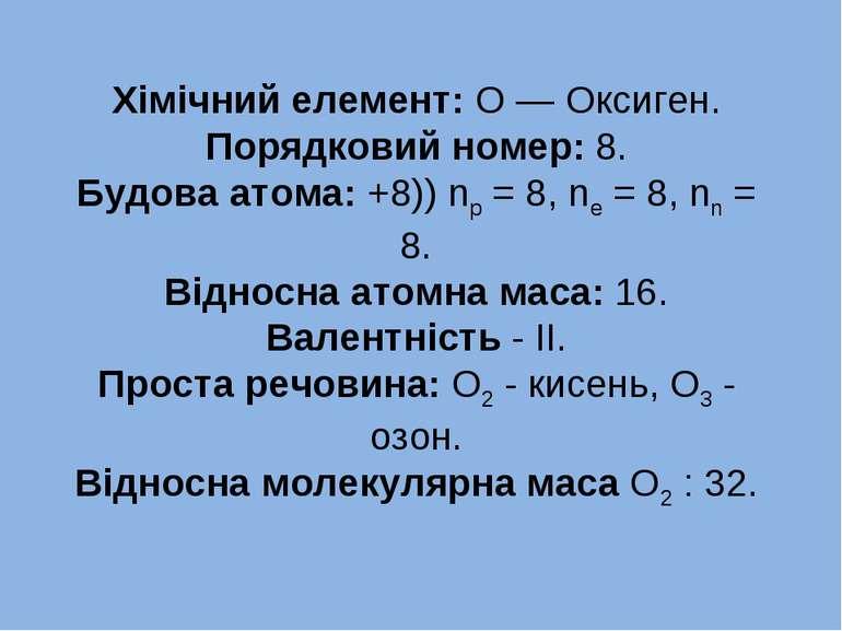 Хімічний елемент: О — Оксиген. Порядковий номер: 8. Будова атома: +8)) np = 8...