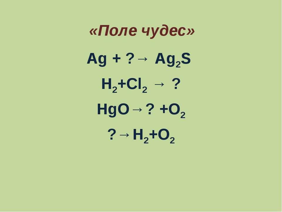 «Поле чудес» Ag + ?→ Ag2S H2+Cl2 → ? HgO→? +O2 ?→H2+O2