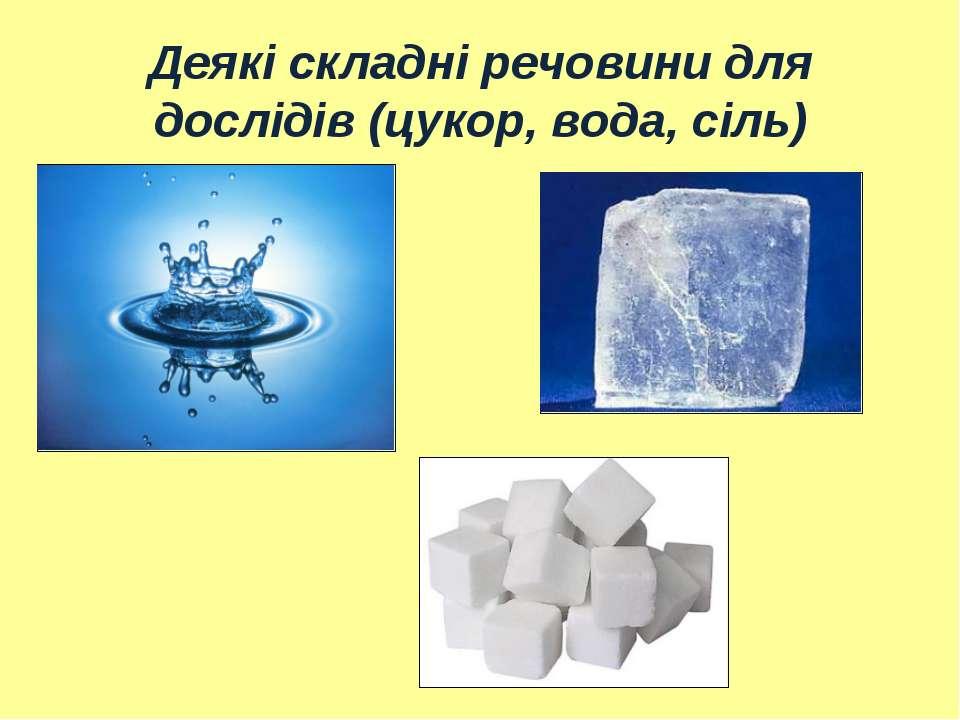 Деякі складні речовини для дослідів (цукор, вода, сіль)