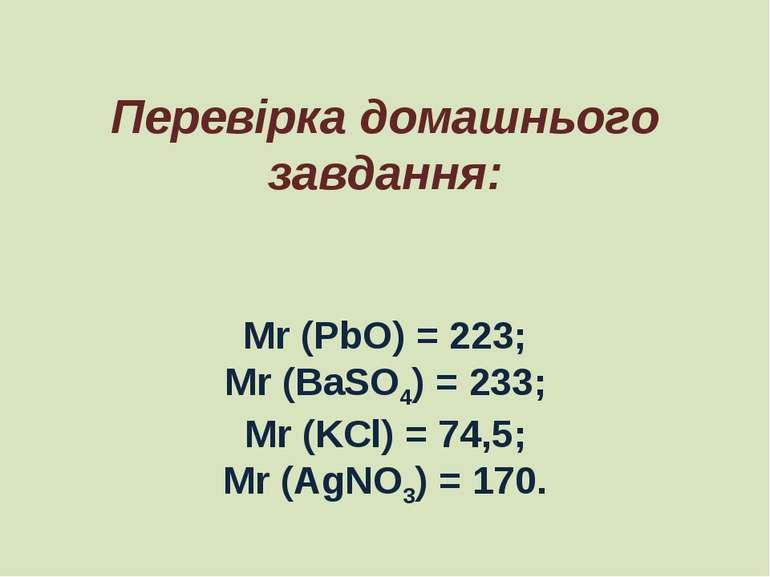 Перевірка домашнього завдання: Mr (PbO) = 223; Mr (BaSO4) = 233; Mr (KCl) = 7...
