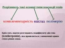 Розрізняють такі основні типи взаємодії генів комплементарність епістаз полім...