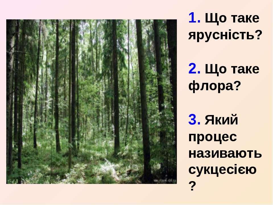 1. Що таке ярусність? 2. Що таке флора? 3. Який процес називають сукцесією?
