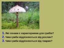 1. Які ознаки є характерними для грибів? 2. Чим гриби відрізняються від росли...