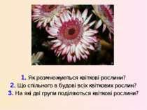 1. Як розмножуються квіткові рослини? 2. Що спільного в будові всіх квіткових...