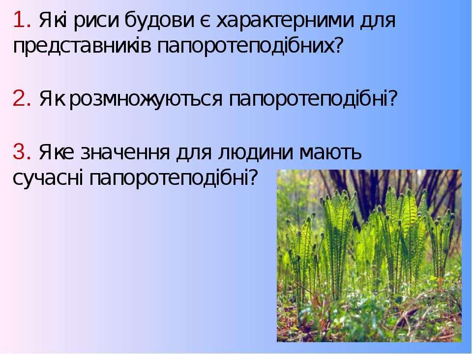 1. Які риси будови є характерними для представників папоротеподібних? 2. Як р...