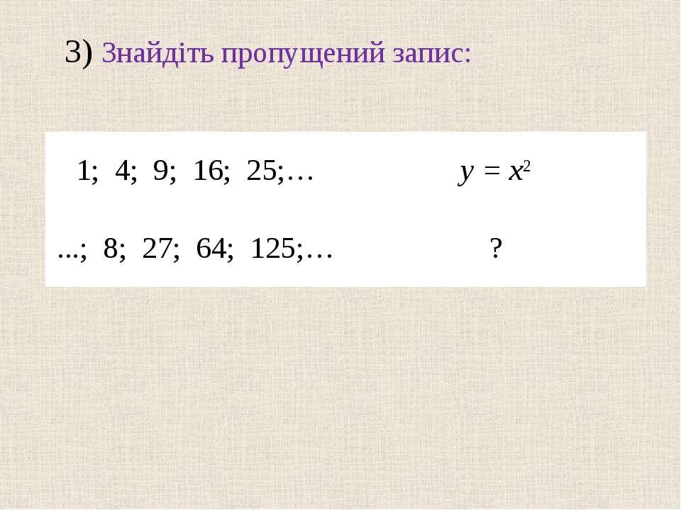 3) Знайдіть пропущений запис: 1; 4; 9; 16; 25;… y = x2 ...; 8; 27; 64; 125;… ?