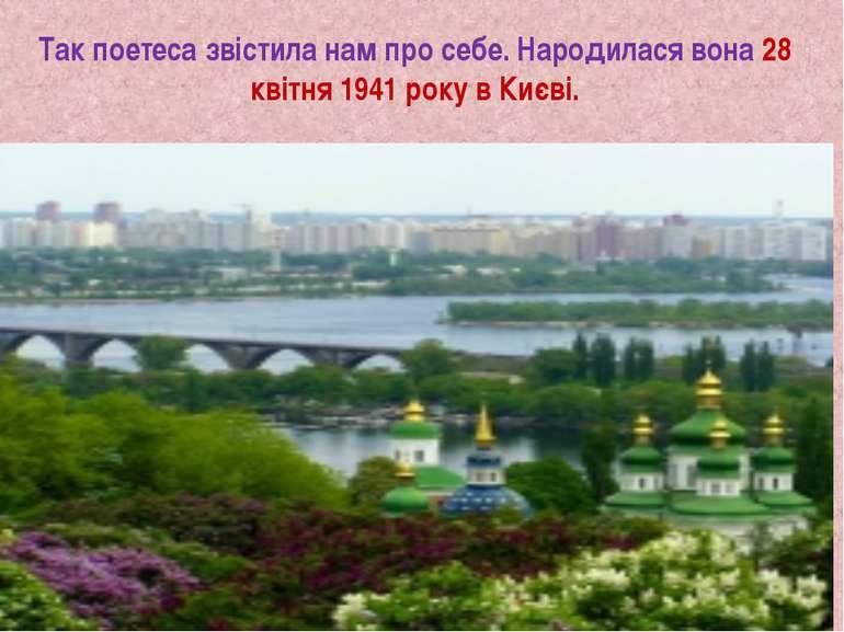 Так поетеса звістила нам про себе. Народилася вона 28 квітня 1941 року в Києві.