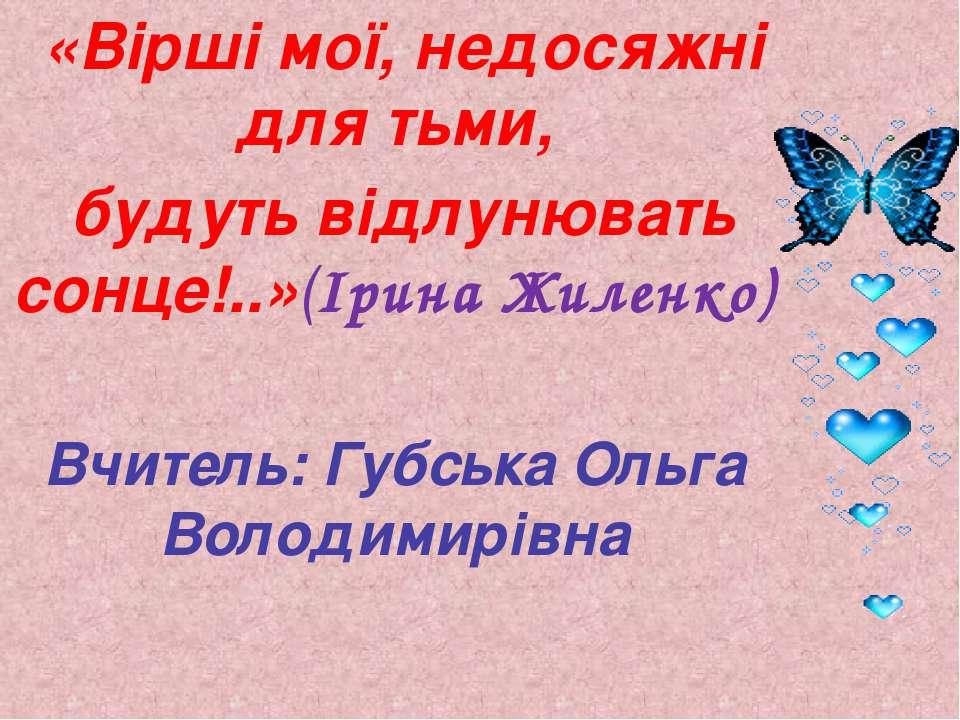 «Вірші мої, недосяжні для тьми, будуть відлунювать сонце!..»(Ірина Жиленко) В...