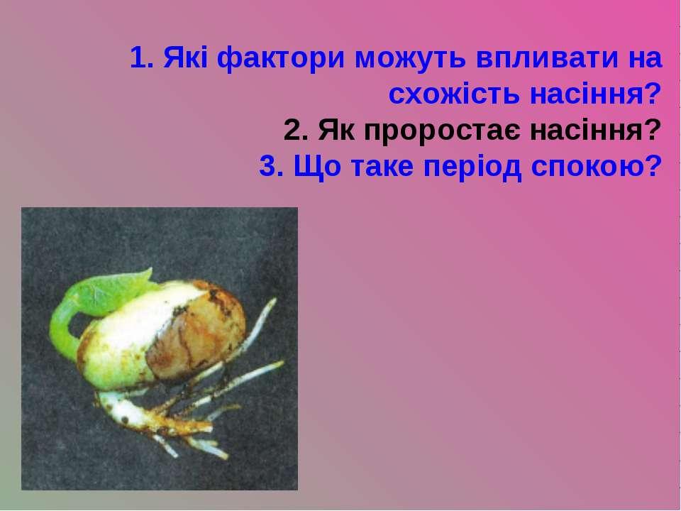 1. Які фактори можуть впливати на схожість насіння? 2. Як проростає насіння? ...