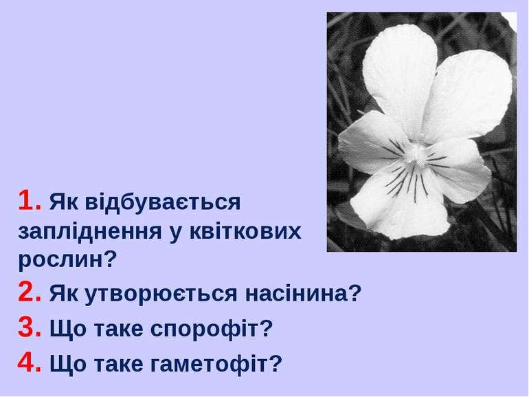 1. Як відбувається запліднення у квіткових рослин? 2. Як утворюється насінина...