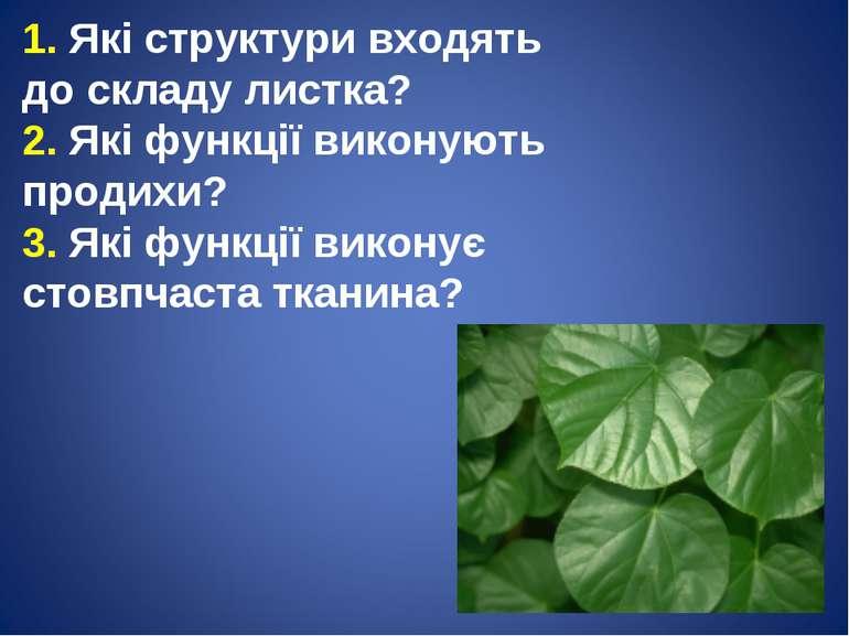 1. Які структури входять до складу листка? 2. Які функції виконують продихи? ...