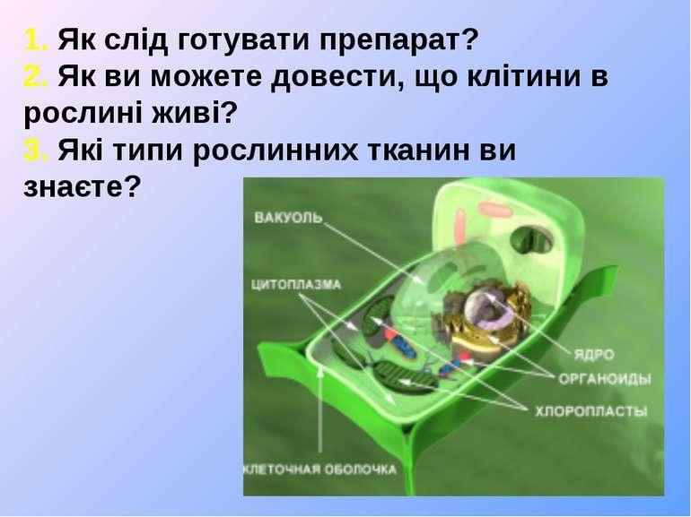 1. Як слід готувати препарат? 2. Як ви можете довести, що клітини в рослині ж...