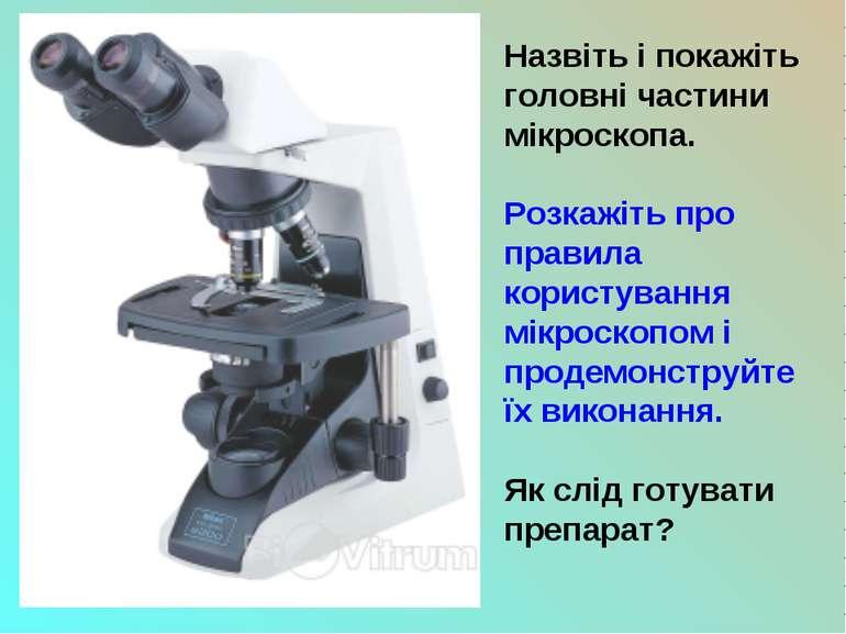 Назвіть і покажіть головні частини мікроскопа. Розкажіть про правила користув...