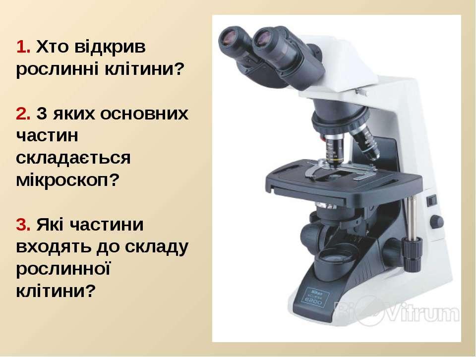 1. Хто відкрив рослинні клітини? 2. З яких основних частин складається мікрос...