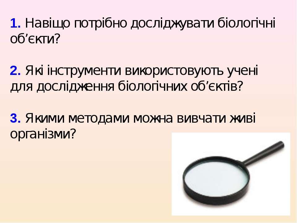 1. Навіщо потрібно досліджувати біологічні об'єкти? 2. Які інструменти викори...