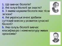1. Що вивчає біологія? 2. Які галузі біології ви знаєте? 3. З якими науками б...