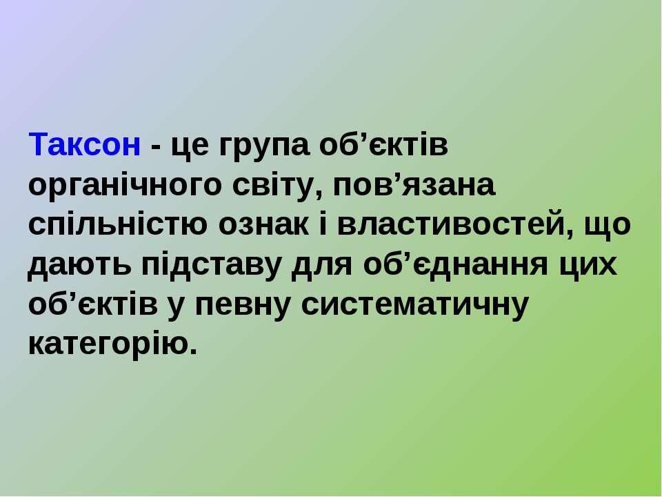 Таксон- це група об'єктів органічного світу, пов'язана спільністю ознак івл...