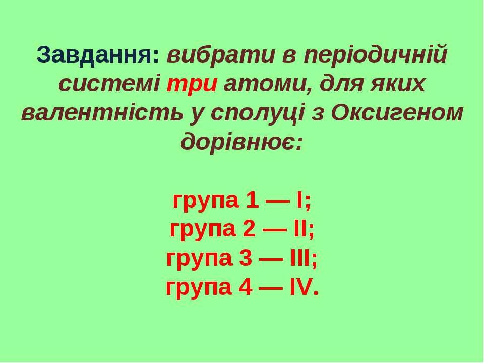 Завдання: вибрати в періодичній системі три атоми, для яких валентність у спо...