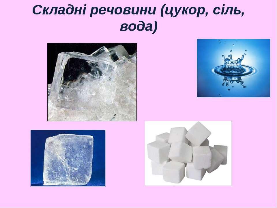 Складні речовини (цукор, сіль, вода)
