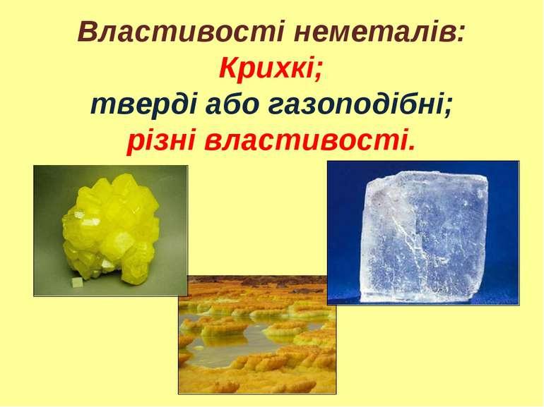 Властивості неметалів: Крихкі; тверді або газоподібні; різні властивості.