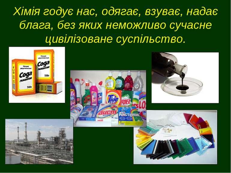Хімія годує нас, одягає, взуває, надає блага, без яких неможливо сучасне циві...