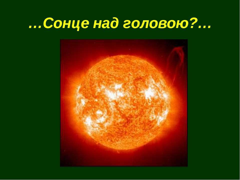 …Сонце над головою?…