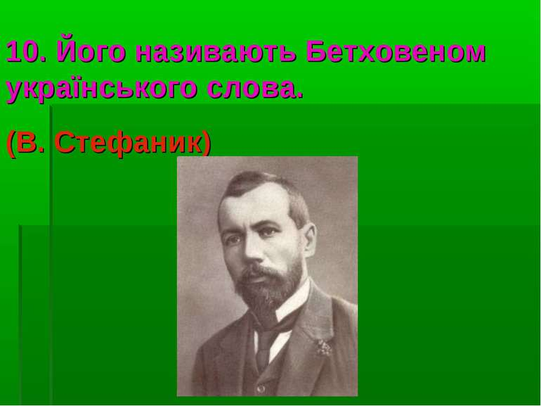 10. Його називають Бетховеном українського слова. (В. Стефаник)