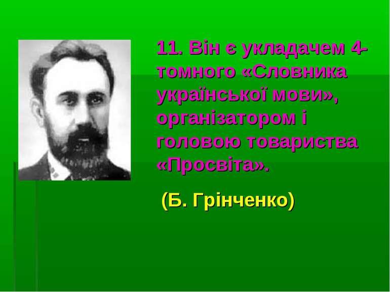11. Він є укладачем 4-томного «Словника української мови», організатором і го...