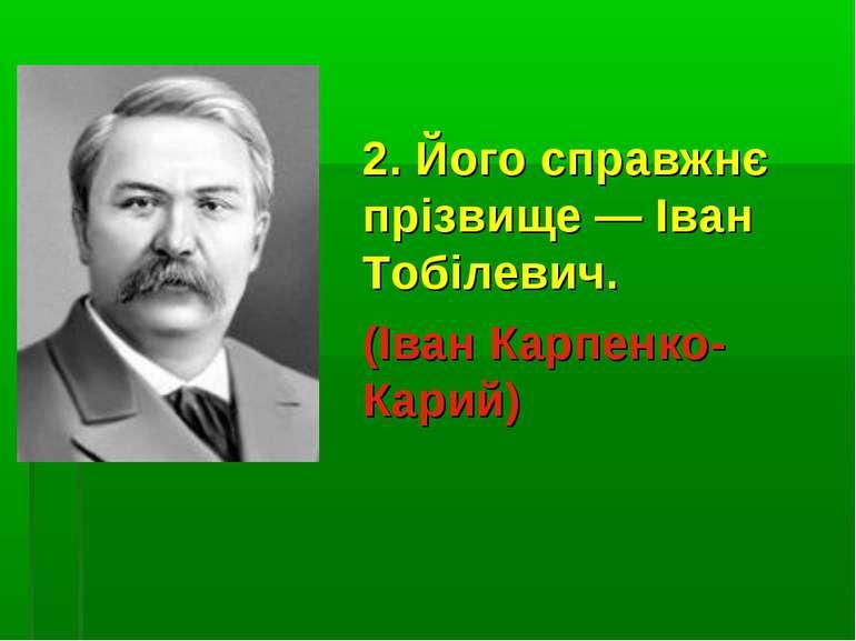 2. Його справжнє прізвище — Іван Тобілевич. (Іван Карпенко-Карий)