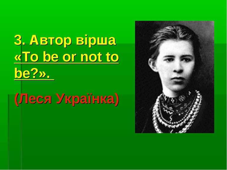 3. Автор вірша «To be or not to be?». (Леся Українка)