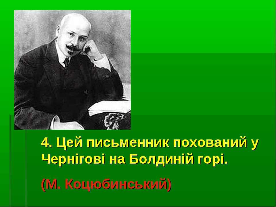 4. Цей письменник похований у Чернігові на Болдиній горі. (М. Коцюбинський)