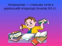 Неореалізм — стильова течія в українській літературі початку ХХ ст.