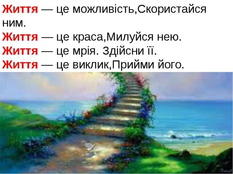 Життя — це можливість,Скористайся ним. Життя — це краса,Милуйся нею. Життя — ...