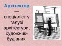 Архітектор — спеціаліст у галузі архітектури, художник-будівник.