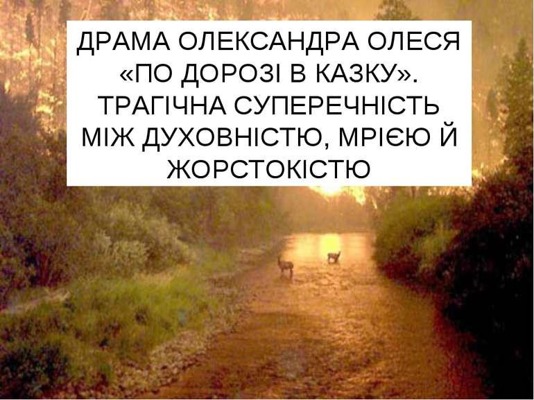 ДРАМА ОЛЕКСАНДРА ОЛЕСЯ «ПО ДОРОЗІ В КАЗКУ». ТРАГІЧНА СУПЕРЕЧНІСТЬ МІЖ ДУХОВНІ...