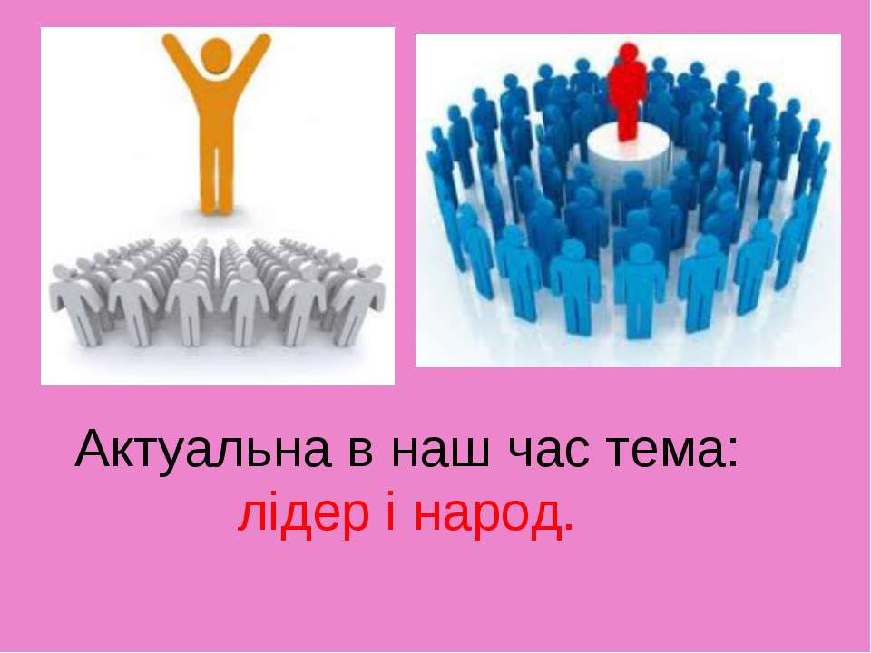 Актуальна в наш час тема: лідер і народ.