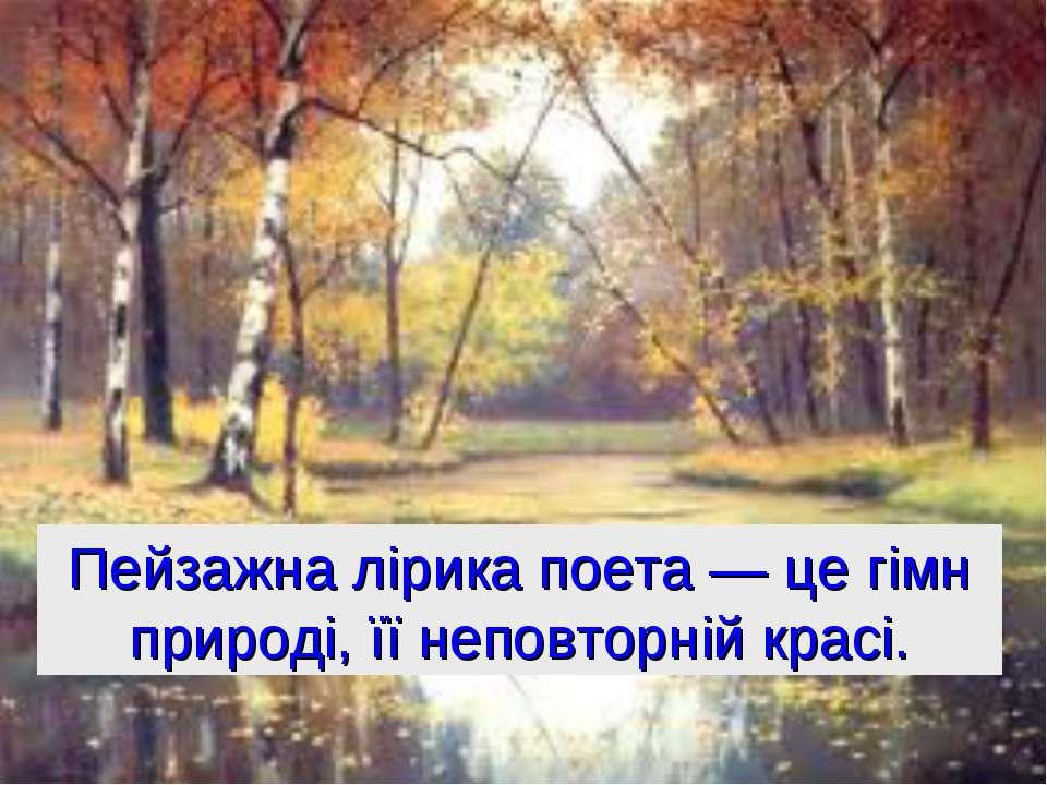 Пейзажна лірика поета — це гімн природі, її неповторній красі.