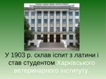 У 1903 р. склав іспит з латини і став студентом Харківського ветеринарного ін...