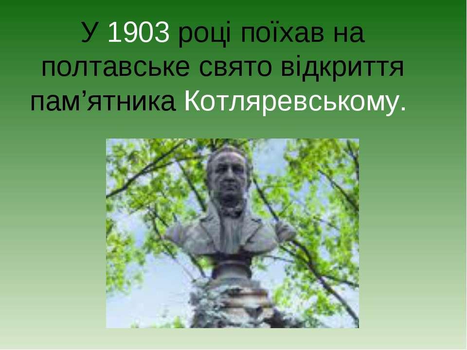 У 1903 році поїхав на полтавське свято відкриття пам'ятника Котляревському.