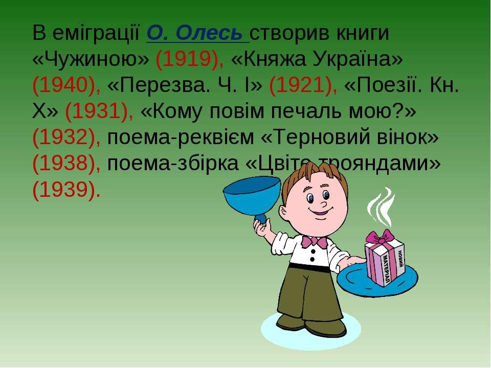 В еміграції О. Олесь створив книги «Чужиною» (1919), «Княжа Україна» (1940), ...