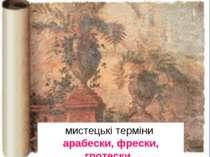 мистецькі терміни арабески, фрески, гротески.