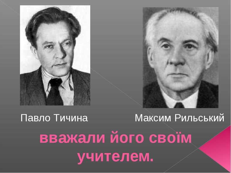 вважали його своїм учителем. Павло Тичина Максим Рильський