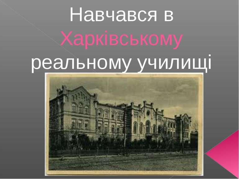 Навчався в Харківському реальному училищі