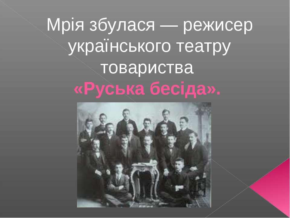 Мрія збулася — режисер українського театру товариства «Руська бесіда».