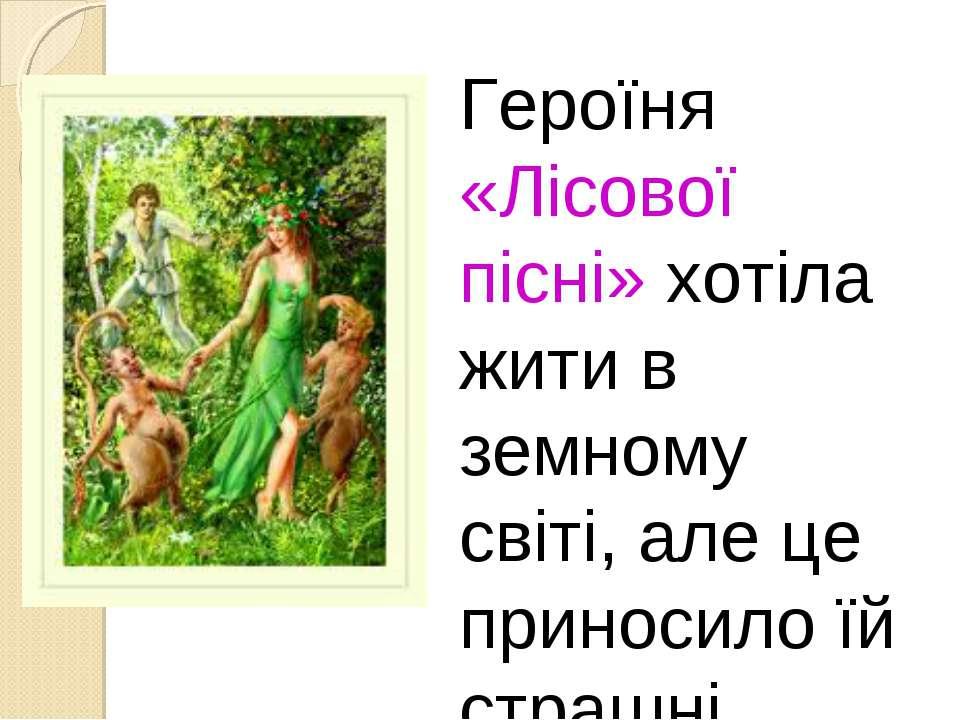 Героїня «Лісової пісні» хотіла жити в земному світі, але це приносило їй стра...